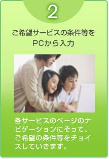 2 ご希望サービスの条件等をPCから入力/各サービスのページのナビゲーションにそって、ご希望の条件等をチョイスしていきます。